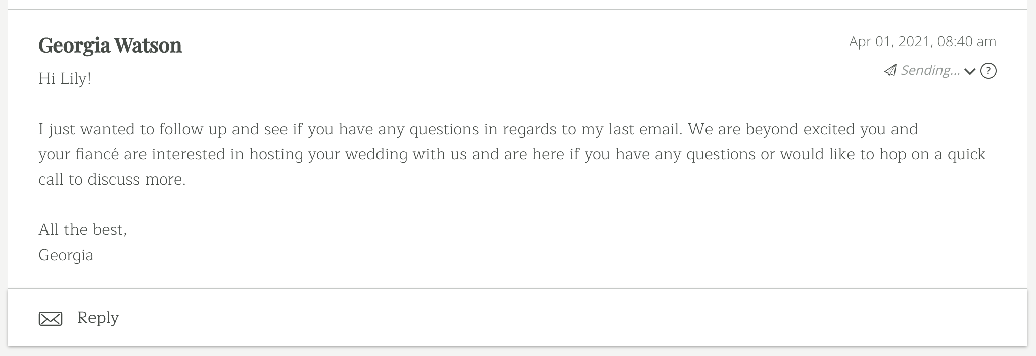 I just wanted to follow up and see if you have any questions in regards to my last email. We are beyond excited you and yourfiancé are interested in hosting your wedding with us and are here if you have any questions or would like to hop on a quick call to discuss more.